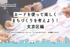 【5/16】カードを使って楽しくまちづくりを考えよう! 文京区編|まちづくりを考えるワークツール「ローカルダイアログ」 を体験してみよう